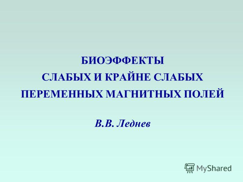 БИОЭФФЕКТЫ СЛАБЫХ И КРАЙНЕ СЛАБЫХ ПЕРЕМЕННЫХ МАГНИТНЫХ ПОЛЕЙ В.В. Леднев