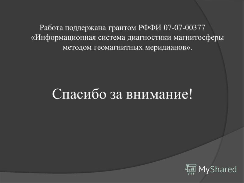 Работа поддержана грантом РФФИ 07-07-00377 «Информационная система диагностики магнитосферы методом геомагнитных меридианов». Спасибо за внимание!