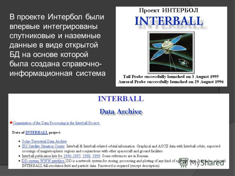 В проекте Интербол были впервые интегрированы спутниковые и наземные данные в виде открытой БД на основе которой была создана справочно- информационная система