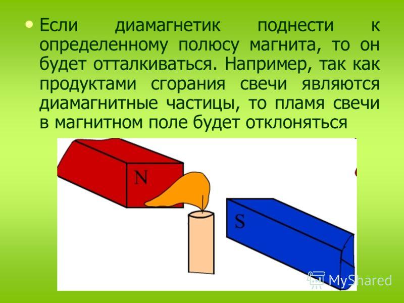 Если диамагнетик поднести к определенному полюсу магнита, то он будет отталкиваться. Например, так как продуктами сгорания свечи являются диамагнитные