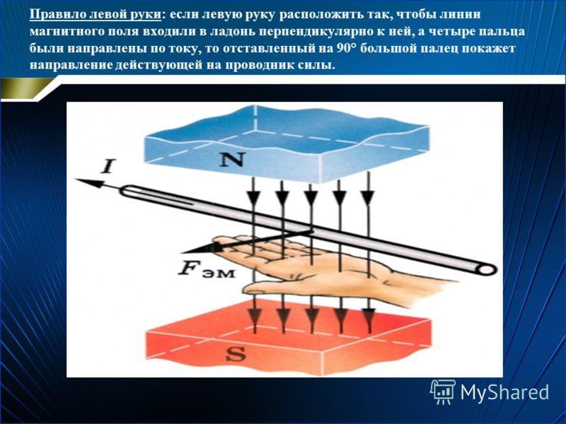 Правило левой руки: если левую руку расположить так, чтобы линии магнитного поля входили в ладонь перпендикулярно к ней, а четыре пальца были направлены по току, то отставленный на 90° большой палец покажет направление действующей на проводник силы.