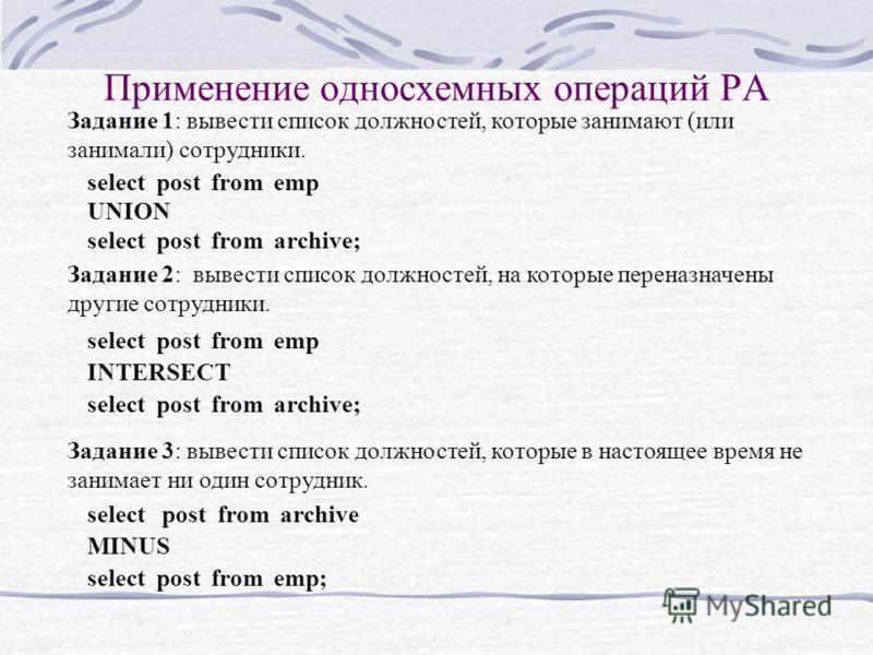 Применение односхемных операций РА Задание 1: вывести список должностей, которые занимают (или занимали) сотрудники. select post from emp UNION select post from archive; Задание 3: вывести список должностей, которые в настоящее время не занимает ни о