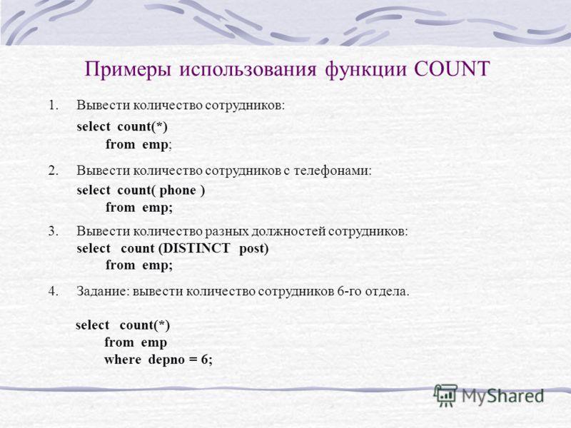 Примеры использования функции COUNT 1.Вывести количество сотрудников: select count(*) from emp; 2.Вывести количество сотрудников с телефонами: select count( phone ) from emp; 3.Вывести количество разных должностей сотрудников: select count (DISTINCT