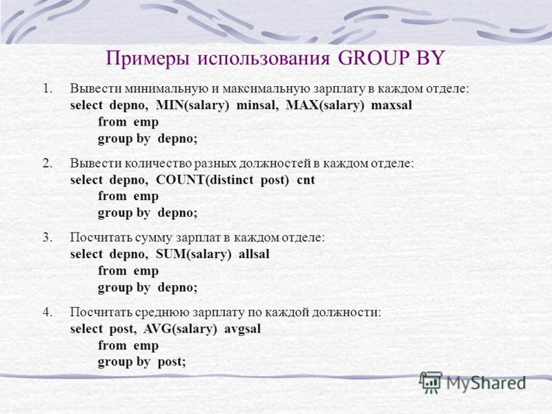 Примеры использования GROUP BY 1.Вывести минимальную и максимальную зарплату в каждом отделе: select depno, MIN(salary) minsal, MAX(salary) maxsal from emp group by depno; 2.Вывести количество разных должностей в каждом отделе: select depno, COUNT(di