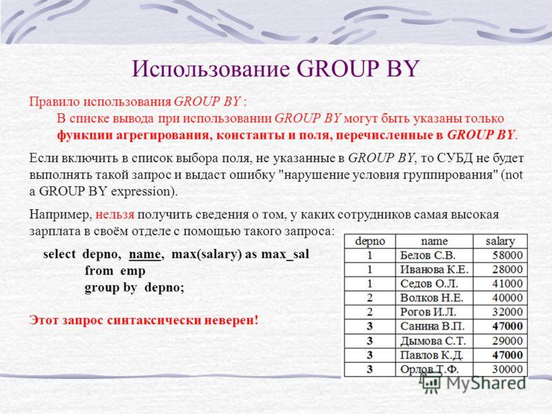 Использование GROUP BY Правило использования GROUP BY : В списке вывода при использовании GROUP BY могут быть указаны только функции агрегирования, константы и поля, перечисленные в GROUP BY. Если включить в список выбора поля, не указанные в GROUP B