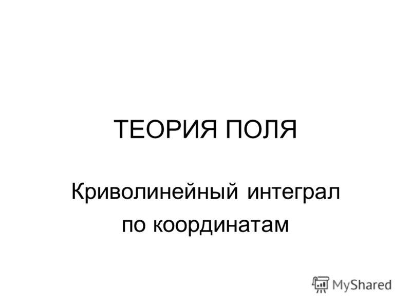 ТЕОРИЯ ПОЛЯ Криволинейный интеграл по координатам