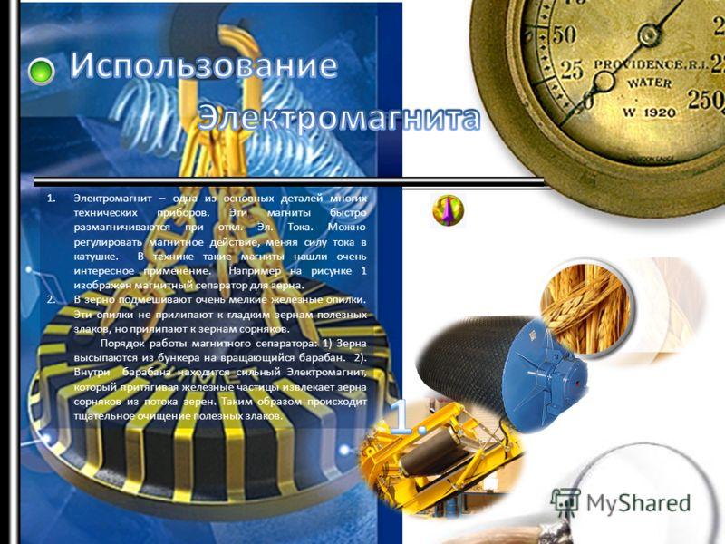 1.Электромагнит – одна из основных деталей многих технических приборов. Эти магниты быстро размагничиваются при откл. Эл. Тока. Можно регулировать магнитное действие, меняя силу тока в катушке. В технике такие магниты нашли очень интересное применени