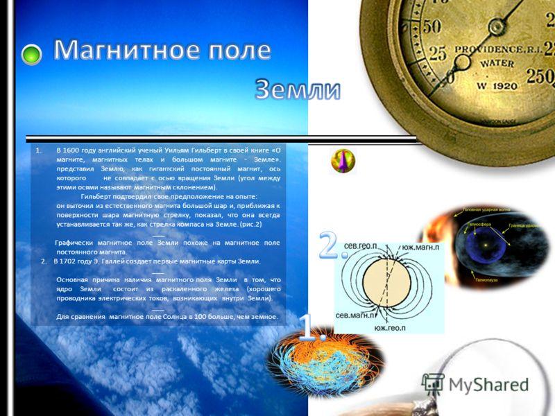 1.В 1600 году английский ученый Уильям Гильберт в своей книге «О магните, магнитных телах и большом магните - Земле». представил Землю, как гигантский постоянный магнит, ось которого не совпадает с осью вращения Земли (угол между этими осями называют