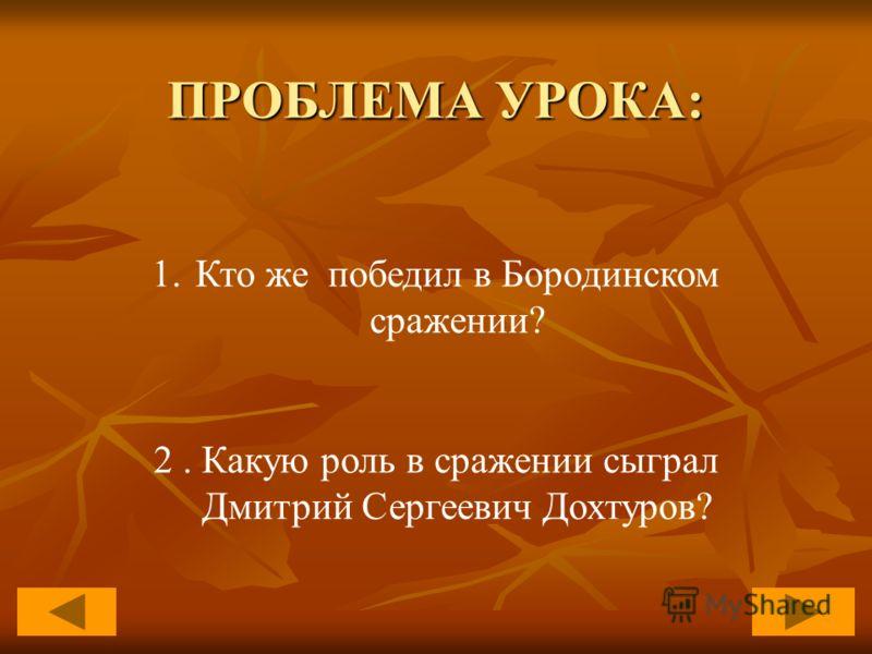 ПРОБЛЕМА УРОКА: 1.Кто же победил в Бородинском сражении? 2. Какую роль в сражении сыграл Дмитрий Сергеевич Дохтуров?