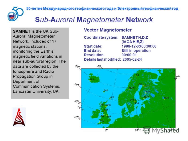 Sub-Auroral Magnetometer Network Vector Magnetometer Coordinate system: SAMNET H,D,Z (IAGA H,E,Z) Start date: 1998-12-03 00:00:00 End date: Still in operation Resolution: 00:00:01 Details last modified: 2005-02-24 SAMNET is the UK Sub- Auroral Magnet
