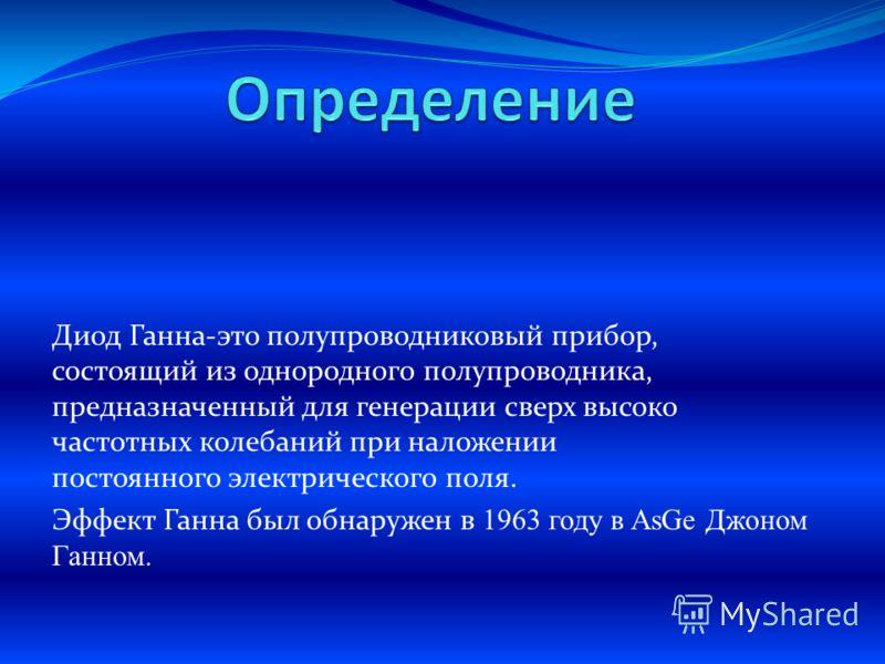 Диод Ганна-это полупроводниковый прибор, состоящий из однородного полупроводника, предназначенный для генерации сверх высоко частотных колебаний при наложении постоянного электрического поля. Эффект Ганна был обнаружен в 1963 году в AsGe Джоном Ганно
