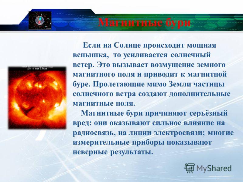 Магнитные бури Если на Солнце происходит мощная вспышка, то усиливается солнечный ветер. Это вызывает возмущение земного магнитного поля и приводит к магнитной буре. Пролетающие мимо Земли частицы солнечного ветра создают дополнительные магнитные пол