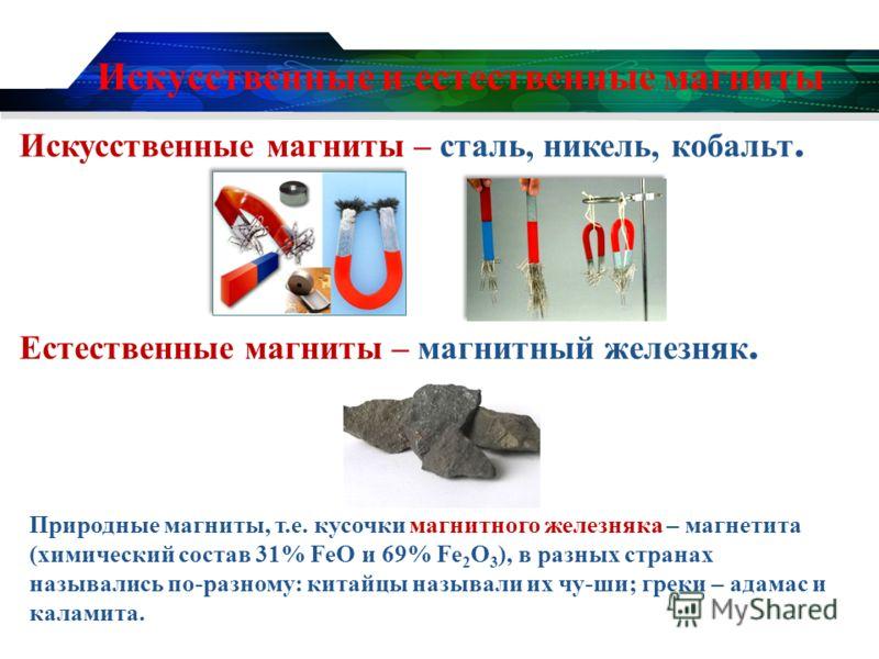Искусственные и естественные магниты Искусственные магниты – сталь, никель, кобальт. Естественные магниты – магнитный железняк. Природные магниты, т.е. кусочки магнитного железняка – магнетита (химический состав 31% FeO и 69% Fe 2 O 3 ), в разных стр