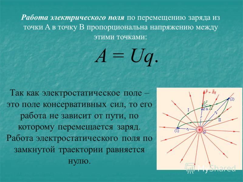 Работа электрического поля по перемещению заряда из точки A в точку B пропорциональна напряжению между этими точками: A = Uq. Так как электростатическое поле – это поле консервативных сил, то его работа не зависит от пути, по которому перемещается за