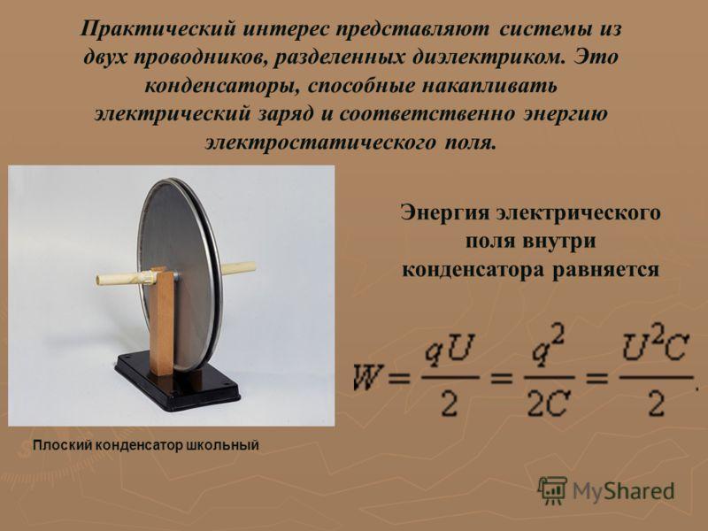 Практический интерес представляют системы из двух проводников, разделенных диэлектриком. Это конденсаторы, способные накапливать электрический заряд и соответственно энергию электростатического поля. Плоский конденсатор школьный Энергия электрическог