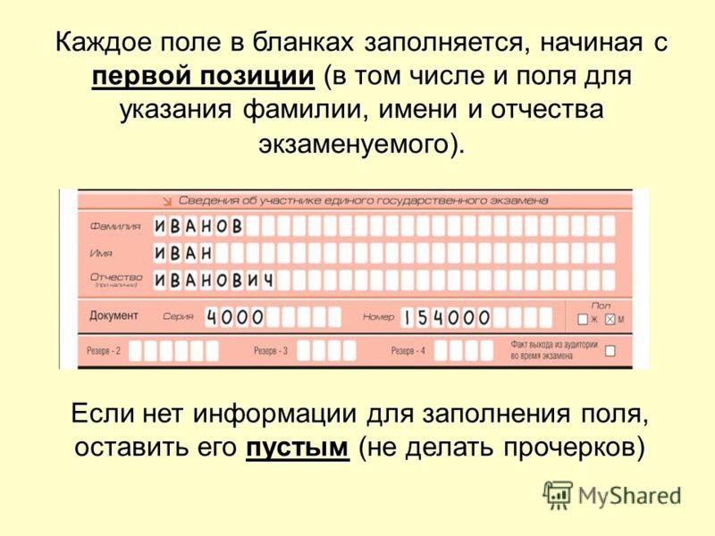 Каждое поле в бланках заполняется, начиная с первой позиции (в том числе и поля для указания фамилии, имени и отчества экзаменуемого). Если нет информации для заполнения поля, оставить его пустым (не делать прочерков)