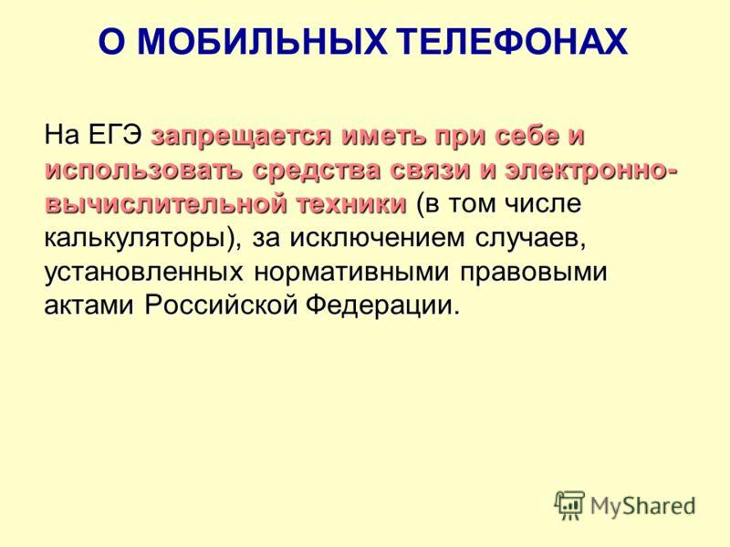 О МОБИЛЬНЫХ ТЕЛЕФОНАХ На ЕГЭ запрещается иметь при себе и использовать средства связи и электронно- вычислительной техники (в том числе калькуляторы), за исключением случаев, установленных нормативными правовыми актами Российской Федерации.