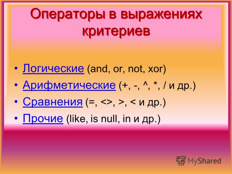 Операторы в выражениях критериев Логические (and, or, not, xor) Арифметические (+, -, ^, *, / и др.) Сравнения (=, , >, < и др.) Прочие (like, is null, in и др.)