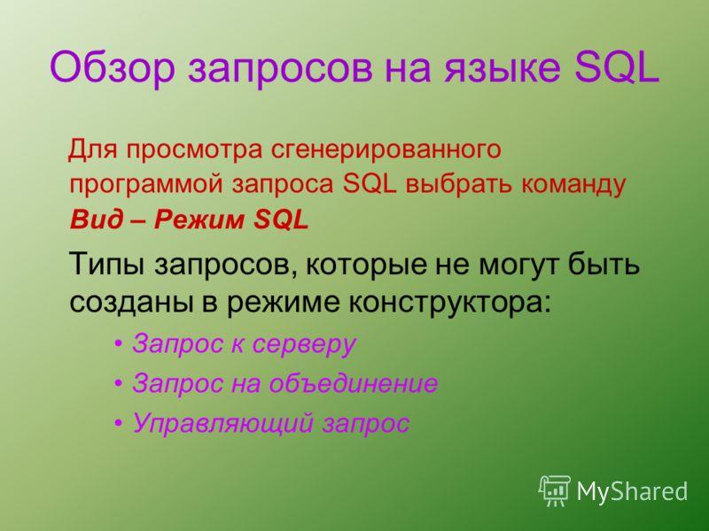 Обзор запросов на языке SQL Для просмотра сгенерированного программой запроса SQL выбрать команду Вид – Режим SQL Типы запросов, которые не могут быть созданы в режиме конструктора: Запрос к серверу Запрос на объединение Управляющий запрос