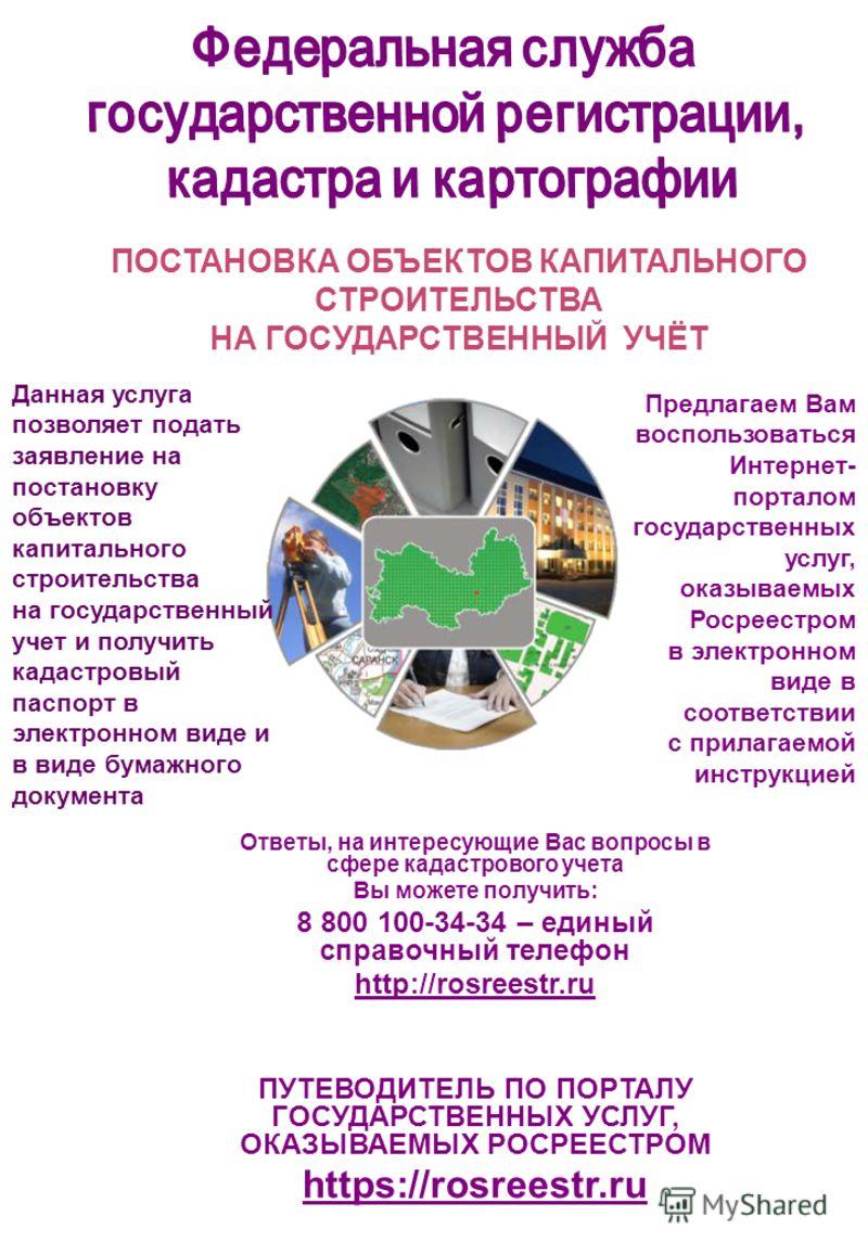 Ответы, на интересующие Вас вопросы в сфере кадастрового учета Вы можете получить: 8 800 100-34-34 – единый справочный телефон http://rosreestr.ru ПУТЕВОДИТЕЛЬ ПО ПОРТАЛУ ГОСУДАРСТВЕННЫХ УСЛУГ, ОКАЗЫВАЕМЫХ РОСРЕЕСТРОМ https://rosreestr.ru ПОСТАНОВКА