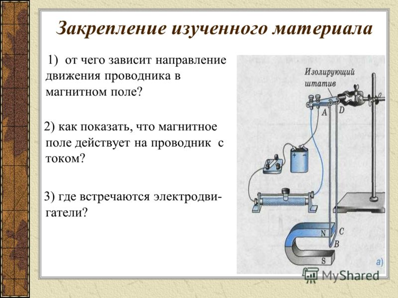 Закрепление изученного материала 1) от чего зависит направление движения проводника в магнитном поле? 2) как показать, что магнитное поле действует на проводник с током? 3) где встречаются электродви- гатели?