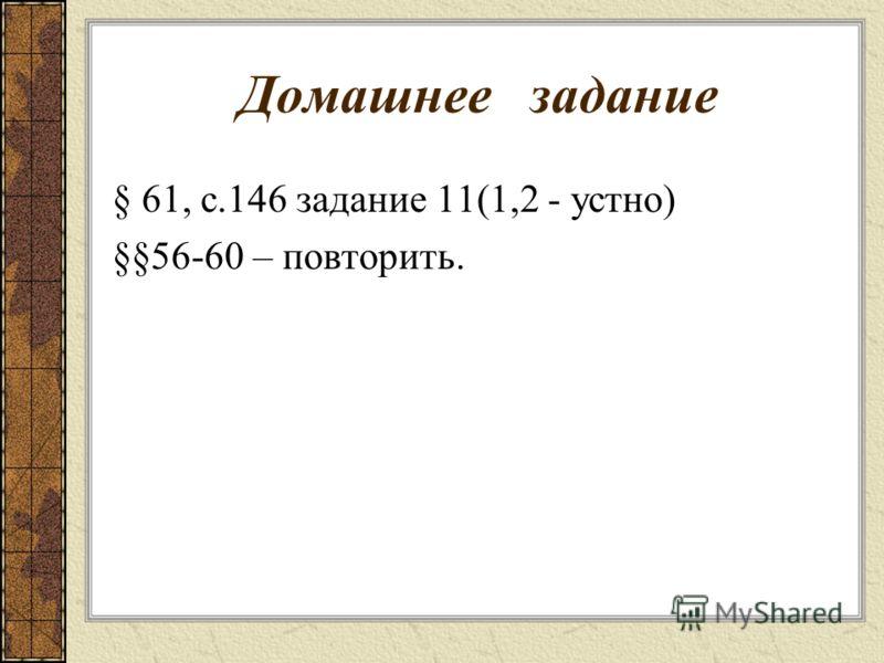 Домашнее задание § 61, с.146 задание 11(1,2 - устно) §§56-60 – повторить.
