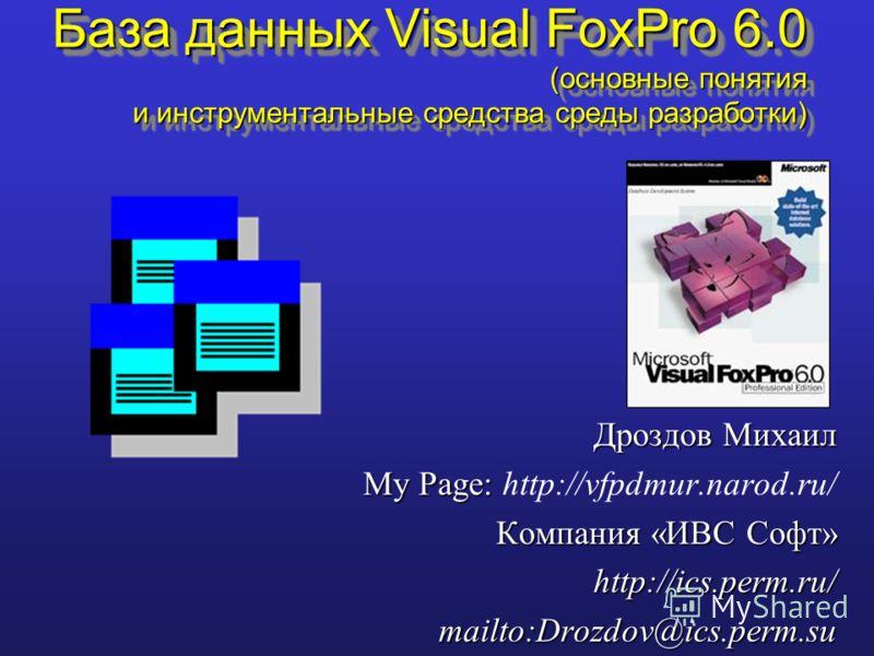 Дроздов Михаил My Page: My Page: http://vfpdmur.narod.ru/ Компания «ИВС Софт» http://ics.perm.ru/mailto:Drozdov@ics.perm.su База данных Visual FoxPro 6.0 (основные понятия и инструментальные средства среды разработки)