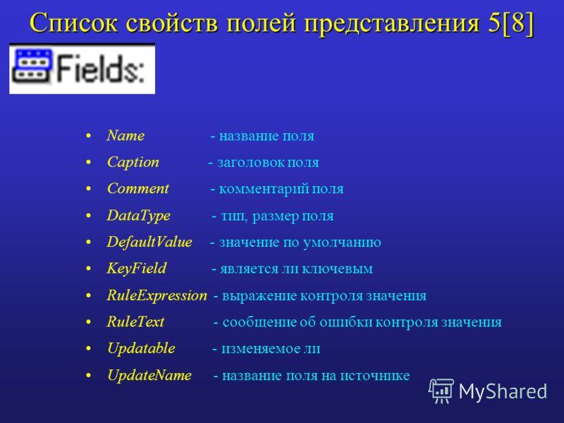 Список свойств полей представления 5[8] Name - название поля Caption - заголовок поля Comment - комментарий поля DataType - тип, размер поля DefaultValue - значение по умолчанию KeyField - является ли ключевым RuleExpression - выражение контроля знач