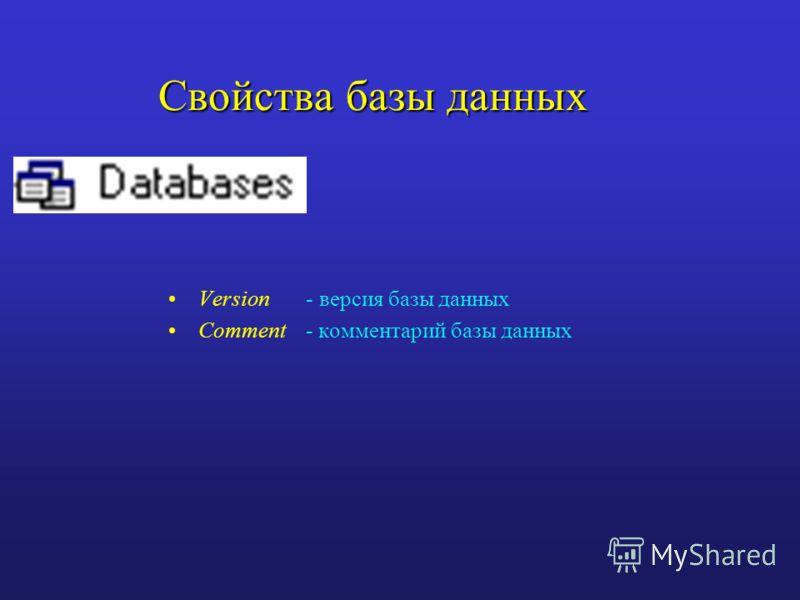Свойства базы данных Version - версия базы данных Comment - комментарий базы данных