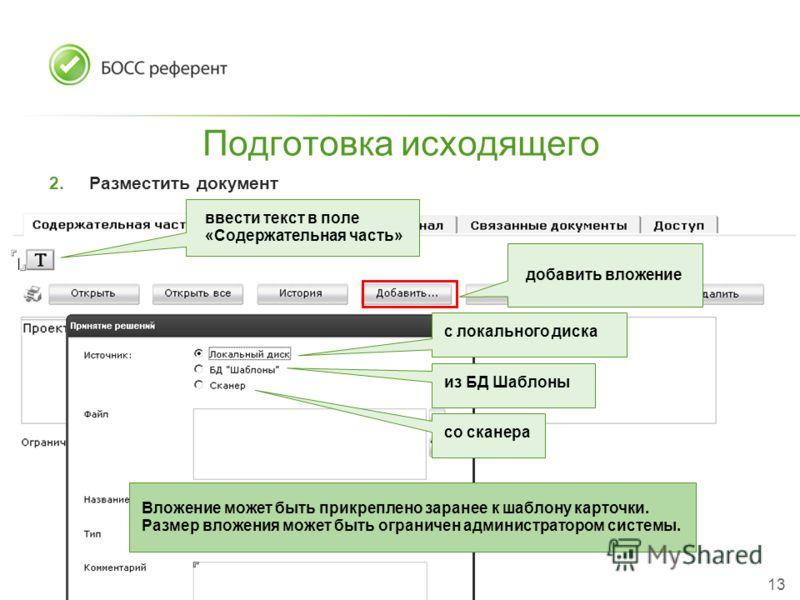 13 Подготовка исходящего 2.Разместить документ ввести текст в поле «Содержательная часть» добавить вложение с локального диска из БД Шаблоны со сканера Вложение может быть прикреплено заранее к шаблону карточки. Размер вложения может быть ограничен а