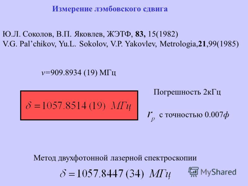 Измерение лэмбовского сдвига Ю.Л. Соколов, В.П. Яковлев, ЖЭТФ, 83, 15(1982) V.G. Palchikov, Yu.L. Sokolov, V.P. Yakovlev, Metrologia,21,99(1985) v=909.8934 (19) МГц с точностью 0.007ф Погрешность 2кГц Метод двухфотонной лазерной спектроскопии