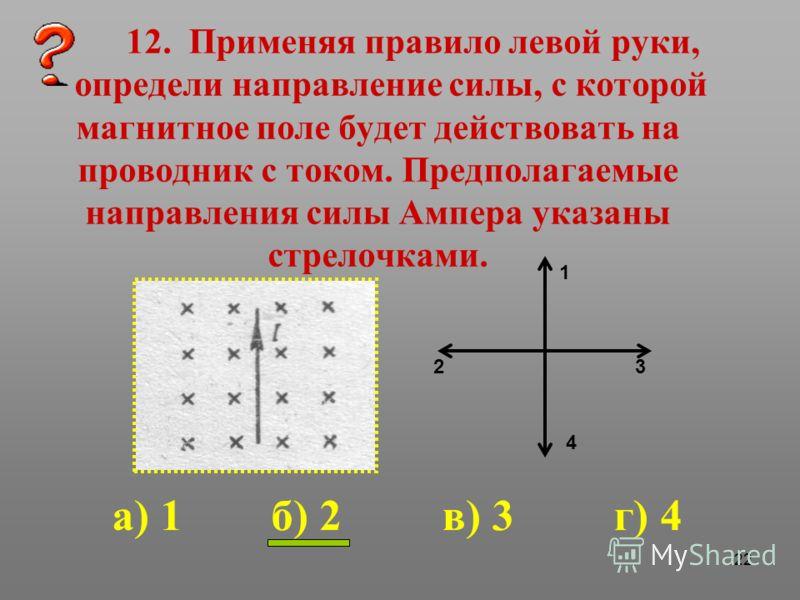 22 12. Применяя правило левой руки, определи направление силы, с которой магнитное поле будет действовать на проводник с током. Предполагаемые направления силы Ампера указаны стрелочками. 1 23 4 а) 1 б) 2 в) 3 г) 4