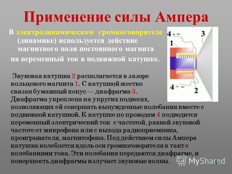 9 Применение силы Ампера В электродинамическом громкоговорителе (динамике) используется действие магнитного поля постоянного магнита на переменный ток в подвижной катушке. Звуковая катушка 2 располагается в зазоре кольцевого магнита 1. С катушкой жес