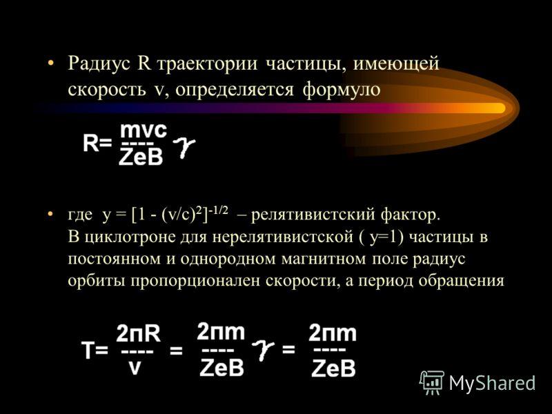 Радиус R траектории частицы, имеющей скорость v, определяется формуло где y = [1 - (v/c) 2 ] -1/2 – релятивистский фактор. В циклотроне для нерелятивистской ( y=1) частицы в постоянном и однородном магнитном поле радиус орбиты пропорционален скорости