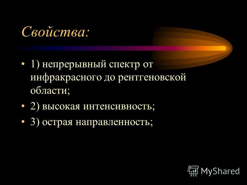 Свойства: 1) непрерывный спектр от инфракрасного до рентгеновской области; 2) высокая интенсивность; 3) острая направленность;