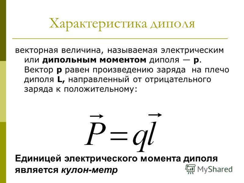 Характеристика диполя векторная величина, называемая электрическим или дипольным моментом диполя р. Вектор р равен произведению заряда на плечо диполя L, направленный от отрицательного заряда к положительному: Единицей электрического момента диполя я