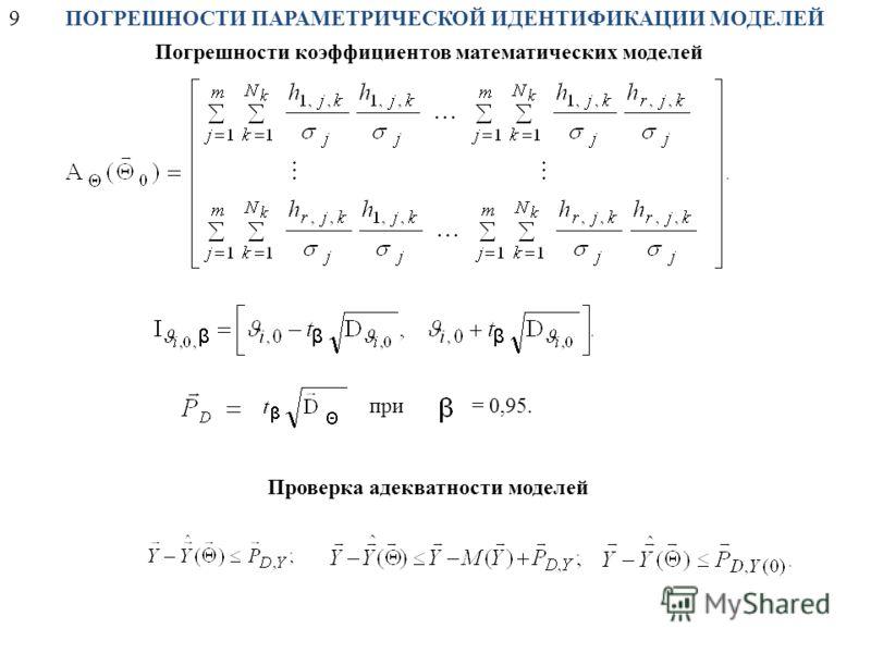 9ПОГРЕШНОСТИ ПАРАМЕТРИЧЕСКОЙ ИДЕНТИФИКАЦИИ МОДЕЛЕЙ Погрешности коэффициентов математических моделей Проверка адекватности моделей = 0,95.при