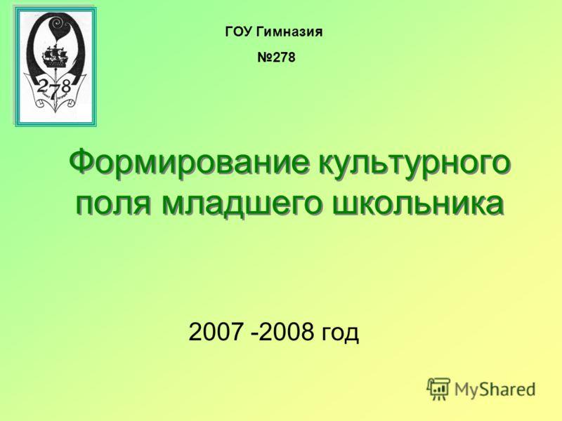 Формирование культурного поля младшего школьника 2007 -2008 год ГОУ Гимназия 278