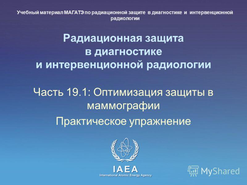 IAEA International Atomic Energy Agency Радиационная защита в диагностике и интервенционной радиологии Часть 19.1: Оптимизация защиты в маммографии Практическое упражнение Учебный материал МАГАТЭ по радиационной защите в диагностике и интервенционной