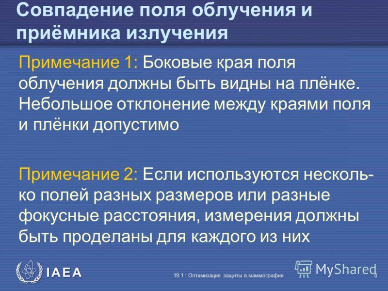 IAEA 19.1 : Оптимизация защиты в маммографии8 Совпадение поля облучения и приёмника излучения Примечание 1: Боковые края поля облучения должны быть видны на плёнке. Небольшое отклонение между краями поля и плёнки допустимо Примечание 2: Если использу