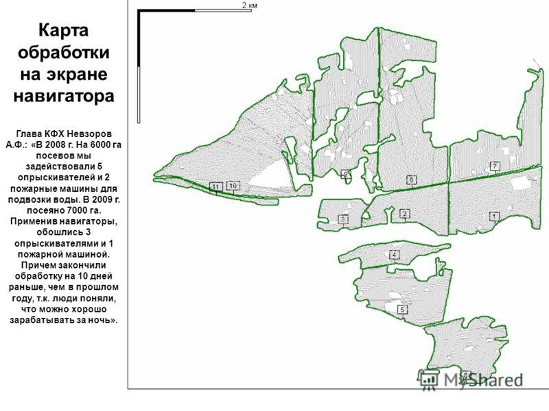 Карта обработки на экране навигатора Глава КФХ Невзоров А.Ф.: «В 2008 г. На 6000 га посевов мы задействовали 5 опрыскивателей и 2 пожарные машины для подвозки воды. В 2009 г. посеяно 7000 га. Применив навигаторы, обошлись 3 опрыскивателями и 1 пожарн