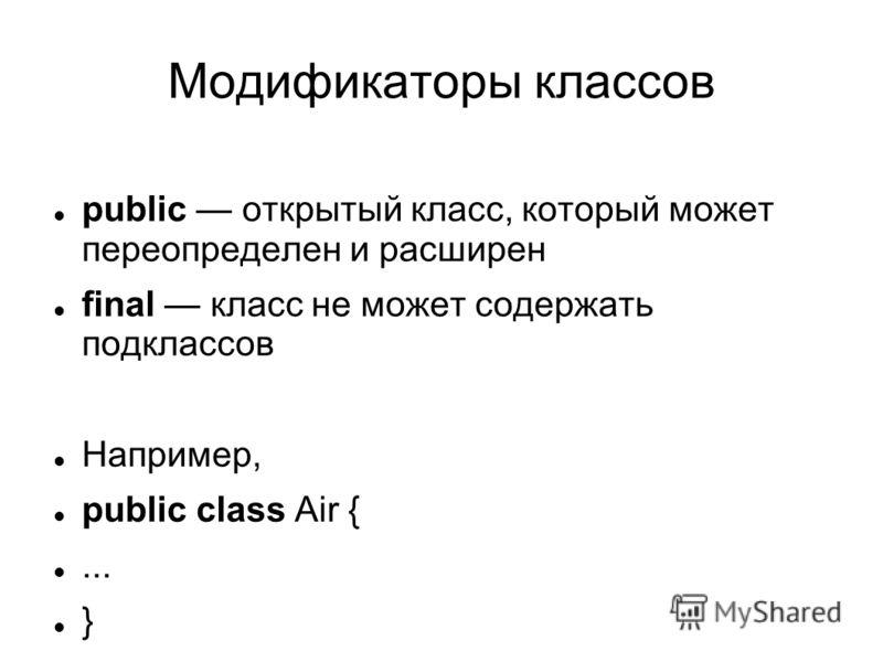Модификаторы классов public открытый класс, который может переопределен и расширен final класс не может содержать подклассов Например, public class Air {... }