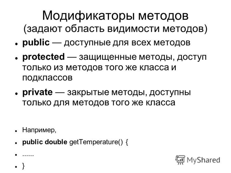 Модификаторы методов (задают область видимости методов) public доступные для всех методов protected защищенные методы, доступ только из методов того же класса и подклассов private закрытые методы, доступны только для методов того же класса Например,