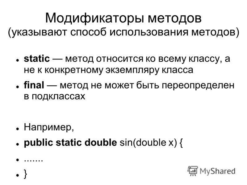 Модификаторы методов (указывают способ использования методов) static метод относится ко всему классу, а не к конкретному экземпляру класса final метод не может быть переопределен в подклассах Например, public static double sin(double x) {....... }