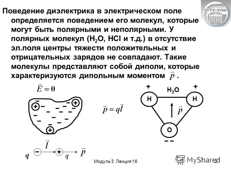Модуль 3 Лекция 162 Поведение диэлектрика в электрическом поле определяется поведением его молекул, которые могут быть полярными и неполярными. У полярных молекул (Н 2 О, НСl и т.д.) в отсутствие эл.поля центры тяжести положительных и отрицательных з