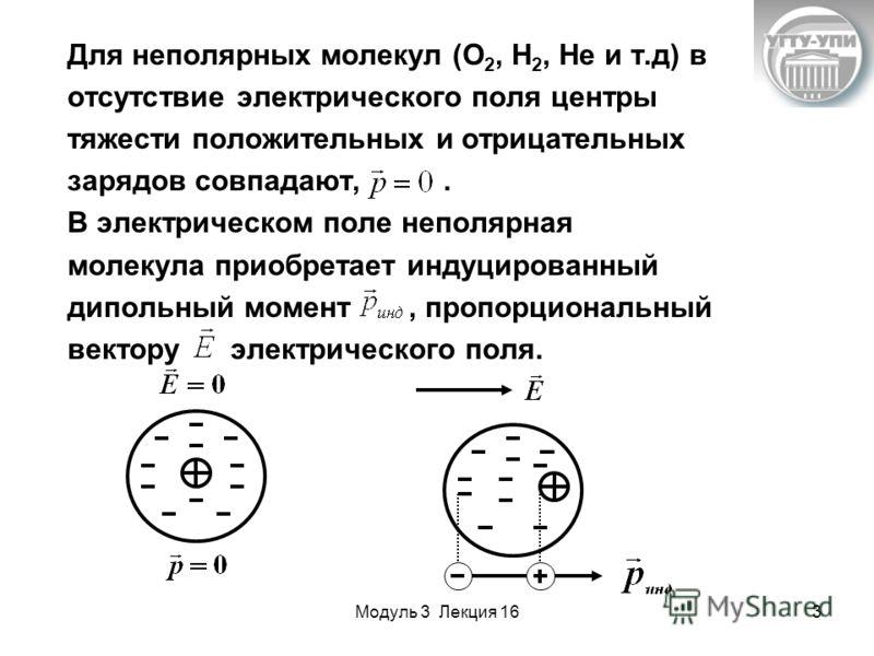 Модуль 3 Лекция 163 Для неполярных молекул (О 2, Н 2, Не и т.д) в отсутствие электрического поля центры тяжести положительных и отрицательных зарядов совпадают,. В электрическом поле неполярная молекула приобретает индуцированный дипольный момент, пр