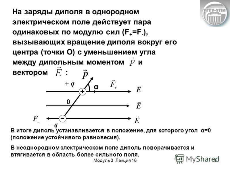 Модуль 3 Лекция 164 На заряды диполя в однородном электрическом поле действует пара одинаковых по модулю сил (F + =F - ), вызывающих вращение диполя вокруг его центра (точки О) с уменьшением угла между дипольным моментом и вектором : В итоге диполь у