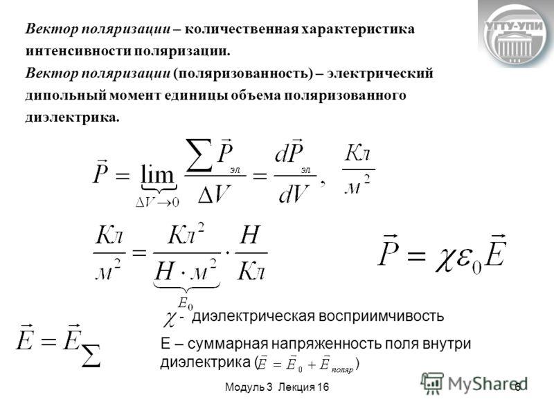 Модуль 3 Лекция 166 Вектор поляризации – количественная характеристика интенсивности поляризации. Вектор поляризации (поляризованность) – электрический дипольный момент единицы объема поляризованного диэлектрика. - диэлектрическая восприимчивость Е –