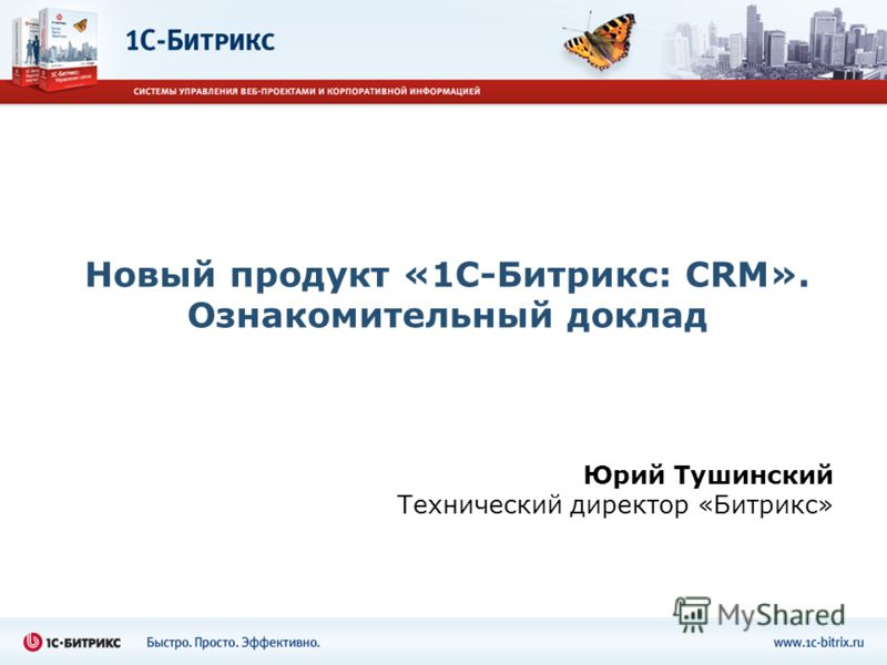 Новый продукт «1С-Битрикс: CRM». Ознакомительный доклад Юрий Тушинский Технический директор «Битрикс»