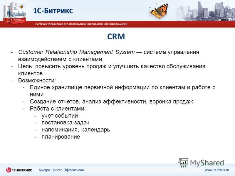 CRM -Customer Relationship Management System система управления взаимодействием с клиентами -Цель: повысить уровень продаж и улучшить качество обслуживания клиентов -Возможности: -Единое хранилище первичной информации по клиентам и работе с ними -Соз